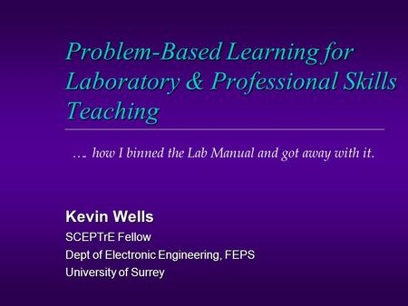 Problem-Based Learning for Laboratory & Professional Skills Teaching Kevin Wells SCEPTrE Fellow Dept of Electronic Engineering, FEPS University of Surrey.