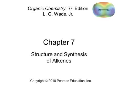 Chapter 7 Copyright © 2010 Pearson Education, Inc. Organic Chemistry, 7 th Edition L. G. Wade, Jr. Structure and Synthesis of Alkenes.