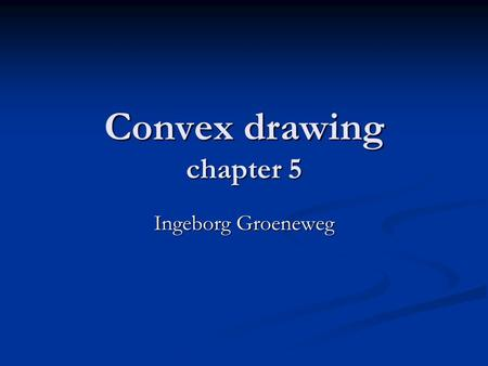 Convex drawing chapter 5 Ingeborg Groeneweg. Summery What is convex drawing What is convex drawing Some definitions Some definitions Testing convexity.