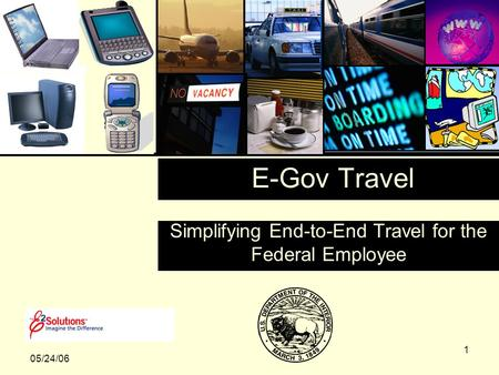 1 Simplifying End-to-End Travel for the Federal Employee 05/24/06 E-Gov Travel.
