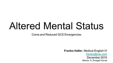 Altered Mental Status Coma and Reduced GCS Emergencies Franko Haller, Medical English VI December 2010 Mentor: A. Žmegač Horvat.