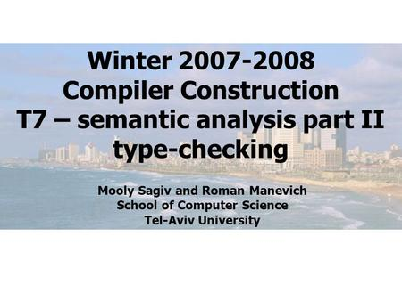 Winter 2007-2008 Compiler Construction T7 – semantic analysis part II type-checking Mooly Sagiv and Roman Manevich School of Computer Science Tel-Aviv.