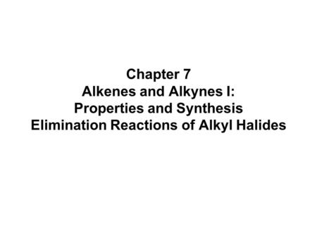 Chapter 7 Alkenes and Alkynes I: Properties and Synthesis Elimination Reactions of Alkyl Halides.