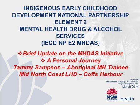Gay Foster Mental Health and Drug & Alcohol Office Project Manager MH-CYP March 2014 INDIGENOUS EARLY CHILDHOOD DEVELOPMENT NATIONAL PARTNERSHIP ELEMENT.