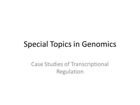 Special Topics in Genomics Case Studies of Transcriptional Regulation.
