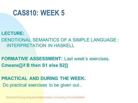 School of Computing and Mathematics, University of Huddersfield CAS810: WEEK 5 LECTURE: DENOTIONAL SEMANTICS OF A SIMPLE LANGUAGE : INTERPRETATION IN HASKELL.