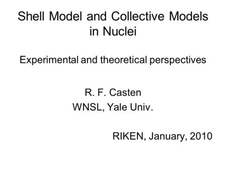 Shell Model and Collective Models in Nuclei Experimental and theoretical perspectives R. F. Casten WNSL, Yale Univ. RIKEN, January, 2010.
