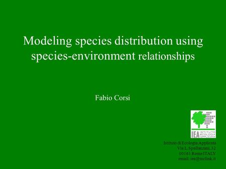 Modeling species distribution using species-environment relationships Istituto di Ecologia Applicata Via L.Spallanzani, 32 00161 Rome ITALY