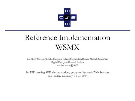 Reference Implementation WSMX Matthew Moran, (Emilia Cimpian, AdrianMocan, Eyal Oren, Michal Zaremba) Digital Enterprise Research Institute