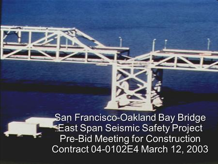 San Francisco-Oakland Bay Bridge East Span Seismic Safety Project Pre-Bid Meeting for Construction Contract 04-0102E4 March 12, 2003.
