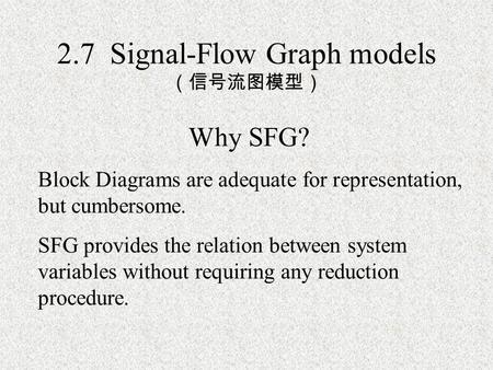 2.7 Signal-Flow Graph models (信号流图模型) Why SFG? Block Diagrams are adequate for representation, but cumbersome. SFG provides the relation between system.