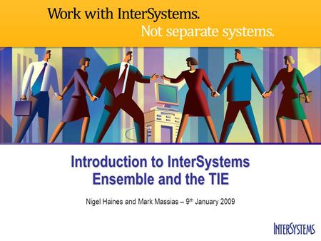 Introduction to InterSystems Ensemble and the TIE Nigel Haines and Mark Massias – 9 th January 2009.