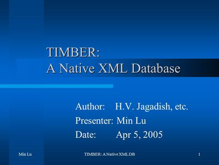 Min LuTIMBER: A Native XML DB1 TIMBER: A Native XML Database Author: H.V. Jagadish, etc. Presenter: Min Lu Date: Apr 5, 2005.