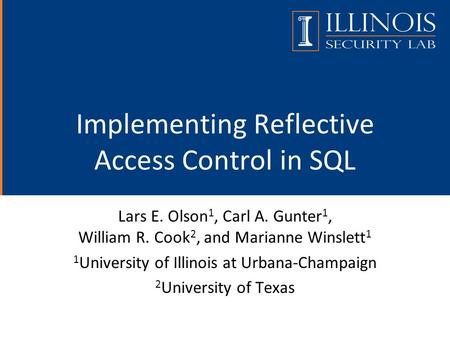 Implementing Reflective Access Control in SQL Lars E. Olson 1, Carl A. Gunter 1, William R. Cook 2, and Marianne Winslett 1 1 University of Illinois at.