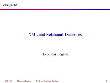 CSE 6331 © Leonidas Fegaras XML and Relational Databases 1 XML and Relational Databases Leonidas Fegaras.