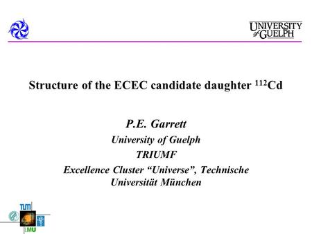 "Structure of the ECEC candidate daughter 112 Cd P.E. Garrett University of Guelph TRIUMF Excellence Cluster ""Universe"", Technische Universität München."