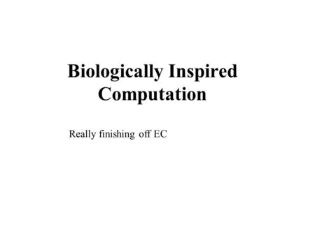 Biologically Inspired Computation Really finishing off EC.
