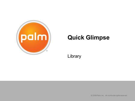 © 2006 Palm, Inc. All worldwide rights reserved. Quick Glimpse Library.