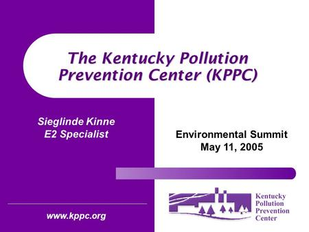 The Kentucky Pollution Prevention Center (KPPC) Environmental Summit May 11, 2005 www.kppc.org Sieglinde Kinne E2 Specialist.
