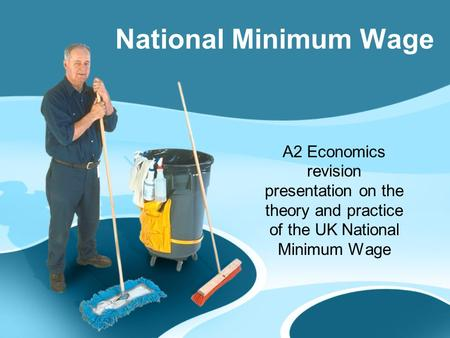 A2 Economics revision presentation on the theory and practice of the UK National Minimum Wage National Minimum Wage.