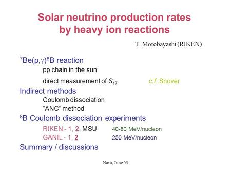 Nara, June 03 Solar neutrino production rates by heavy ion reactions T. Motobayashi (RIKEN) 7 Be(p,  ) 8 B reaction pp chain in the sun direct measurement.