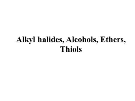 Alkyl halides, Alcohols, Ethers, Thiols. Required background: Acidity and basicity Functional groups Molecular geometry and polarity Essential for: 1.