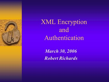 XML Encryption and Authentication March 30, 2006 Robert Richards.