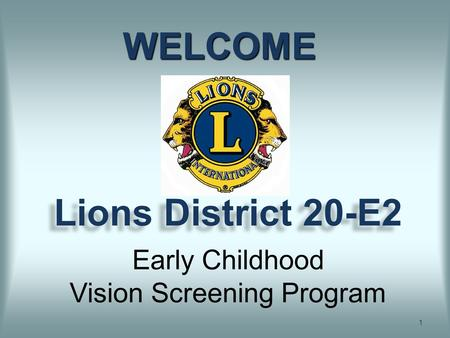 Lions District 20-E2 1 WELCOME Early Childhood Vision Screening Program.