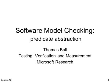 Lecture #21 Software Model Checking: predicate abstraction Thomas Ball Testing, Verification and Measurement Microsoft Research.