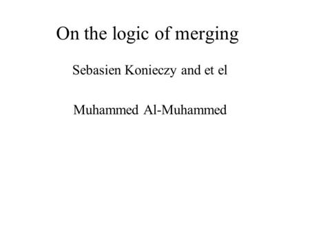 On the logic of merging Sebasien Konieczy and et el Muhammed Al-Muhammed.