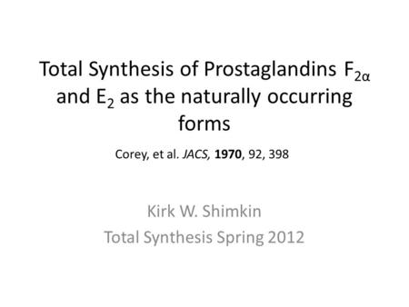 Total Synthesis of Prostaglandins F 2α and E 2 as the naturally occurring forms Kirk W. Shimkin Total Synthesis Spring 2012 Corey, et al. JACS, 1970, 92,