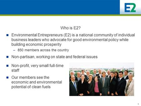 1 Who is E2? Environmental Entrepreneurs (E2) is a national community of individual business leaders who advocate for good environmental policy while building.