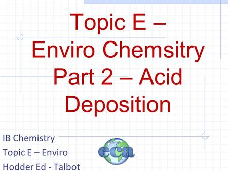 Topic E – Enviro Chemsitry Part 2 – Acid Deposition IB Chemistry Topic E – Enviro Hodder Ed - Talbot.