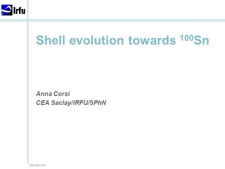 CEA DSM Irfu Shell evolution towards 100 Sn Anna Corsi CEA Saclay/IRFU/SPhN.