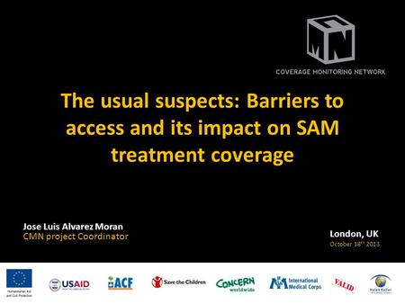 The usual suspects: Barriers to access and its impact on SAM treatment coverage Jose Luis Alvarez Moran CMN project Coordinator London, UK October 18 th.