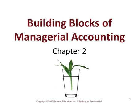 Copyright © 2013 Pearson Education, Inc. Publishing as Prentice Hall. Building Blocks of Managerial Accounting Chapter 2 1.