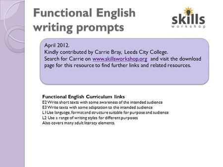 Functional English writing prompts April 2012. Kindly contributed by Carrie Bray, Leeds City College. Search for Carrie on www.skillsworkshop.org and visit.