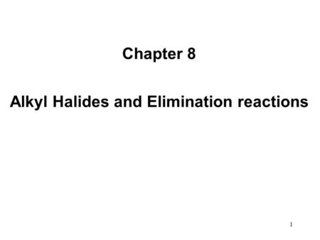 1 Chapter 8 Alkyl Halides and Elimination reactions.