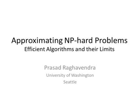 Approximating NP-hard Problems Efficient Algorithms and their Limits Prasad Raghavendra University of Washington Seattle.