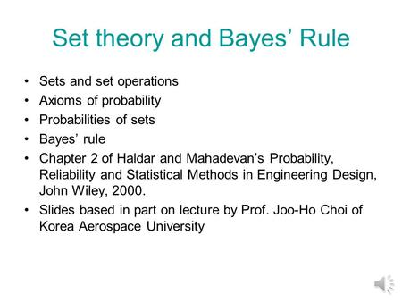 Set theory and Bayes' Rule Sets and set operations Axioms of probability Probabilities of sets Bayes' rule Chapter 2 of Haldar and Mahadevan's Probability,