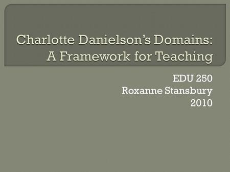 EDU 250 Roxanne Stansbury 2010.  It is important to learn about Danielson's Domains because they are the framework for how we measure effective teaching.