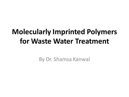 Molecularly Imprinted Polymers for Waste Water Treatment By Dr. Shamsa Kanwal.
