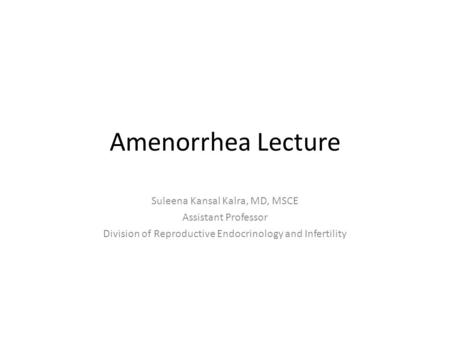 Amenorrhea Lecture Suleena Kansal Kalra, MD, MSCE Assistant Professor Division of Reproductive Endocrinology and Infertility.