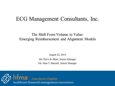 ECG Management Consultants, Inc. The Shift From Volume to Value: Emerging Reimbursement and Alignment Models August 22, 2014 Ms. Purvi B. Bhatt, Senior.