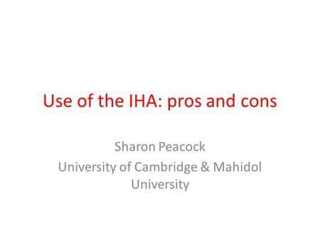 Use of the IHA: pros and cons Sharon Peacock University of Cambridge & Mahidol University.