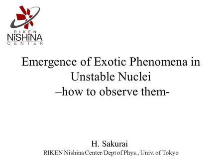 Emergence of Exotic Phenomena in Unstable Nuclei –how to observe them- H. Sakurai RIKEN Nishina Center/Dept of Phys., Univ. of Tokyo.
