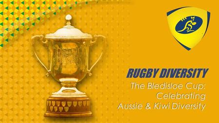 RUGBY DIVERSITY The Bledisloe Cup: Celebrating Aussie & Kiwi Diversity.