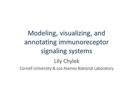Modeling, visualizing, and annotating immunoreceptor signaling systems Lily Chylek Cornell University & Los Alamos National Laboratory.