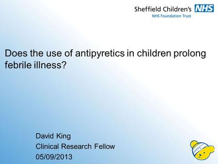 Does the use of antipyretics in children prolong febrile illness? David King Clinical Research Fellow 05/09/2013.