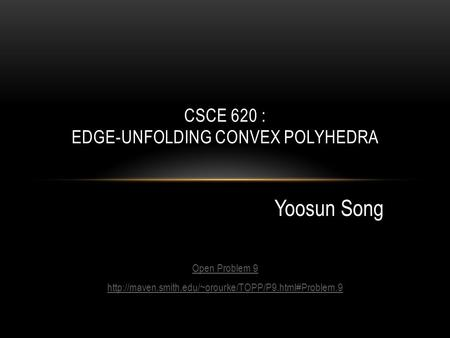 Open Problem 9  Yoosun Song CSCE 620 : EDGE-UNFOLDING CONVEX POLYHEDRA Yoosun Song.